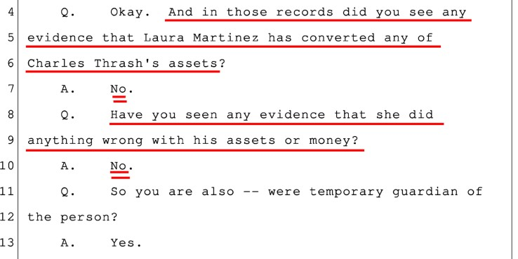 July 12, 2018: During a Motions hearing, court-appointed Temporary Guardian, attorney Tom Bassler, categorically stated that he found no wrong-doing by Laura Martinez, going back through all of Charlie Thrash's financial records, since 2013.
