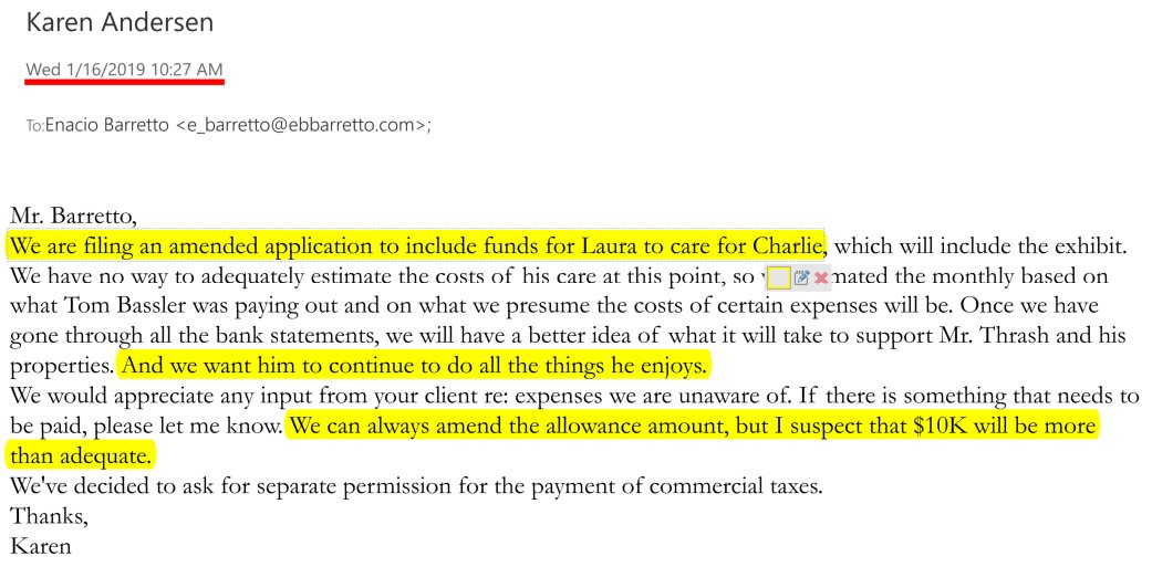 January 16, 2019: Just 13 days before Karen Andersen oversees stripping Laura Martinez' of her guardianship of Laura's common-law husband, Charlie Thrash, Andersen writes (in bad faith) that she will ensure $10,000/month is provided to Laura, in order to care for Charlie. Obviously, this is the set-up to strip Laura of her guardianship and keep $10,000/month for themselves, the lawyers at CKL-Lawyers.com, of which KJanuary 16, 2019: Just 13 days before Karen Andersen oversees stripping Laura Martinez' of her guardianship of Laura's common-law husband, Charlie Thrash, Andersen writes (in bad faith) that she will ensure $10,000/month is provided to Laura, in order to care for Charlie. This is the legal set-up to strip Laura of her guardianship and keep $10,000/month for themselves, the lawyers at CKL-Lawyers.com, of which Karen Andersen is now a part of (as of Jan 2020.)ren Andersen is now a part of (as of Jan 2020.)