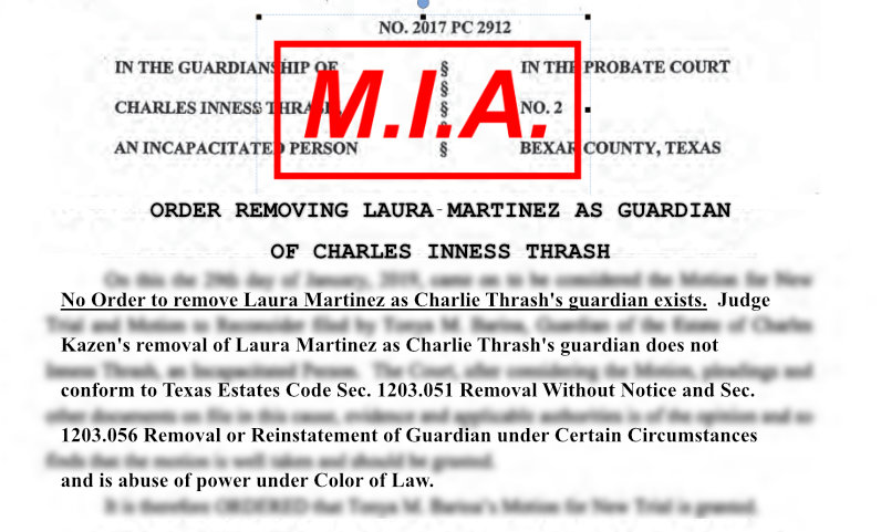 There is NO Order by any judge removing Laura Martinez as Charlie Thrash's guardian. Laura's removal as Charlie's guardian is in direct violation of the provision of Texas Estates Code Sec 1203.051 and 1203.056 that are designed to protect Wards from predatory attorneys manipulating law & court room to remove Ward's rights & assets without proper Due Process.
