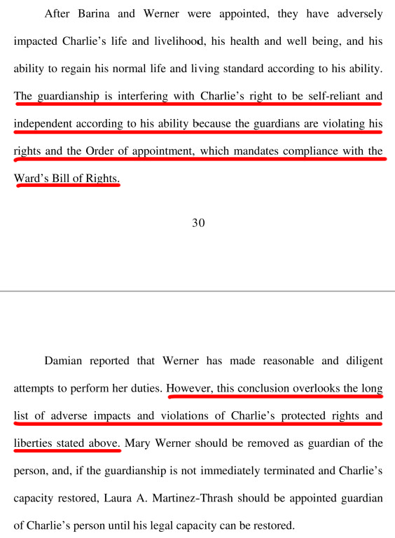 From March 16, 2019 Verified Objection Rebuttal to Report of Court investigator filed by Phil Ross on March 16, 2019 as attorney for and on behalf of Laura and Brittany asserting the court-imposed guardianship of Mary Werner and Tonya Barina are interfering with Charlie's right to be self-reliant and independent according to his ability. In short, the guardians are violating State Senator Judith Zaffirini's Wards Bill of Rights - with impunity.
