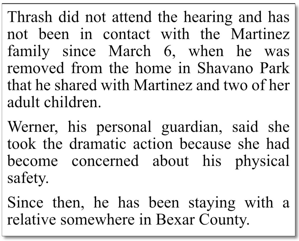 """April 12-13, 2019 San Antonio Express-News coverage of Charlie Thrash's guardianship trial, where Mary Werner admits she's isolated Charlie Thrash - since March 6, 2019. It's today, as of this writing, April 22, 2021 - 778 days Charlie has been isolated from his common-law wife Laura, and their family, upon orders of Mary Werner, in direct contradiction to The Texas Wards Bill of Rights, authored by San Antonio State Senator Judith Zaffirini and signed into law by Gov. Greg Abbott in 2015. Could it be that Mary Werner feels emboldened to defy state statutes while making money as a private, """"professional"""", guardian because she knows the judge in Charlie's case - Mary & the Mayor's two-block away neighbor and financially-supported candidate for public office, Oscar Kazen - is well-connected and highly unlikely to find anyone willing to call him out on his misdeeds?"""